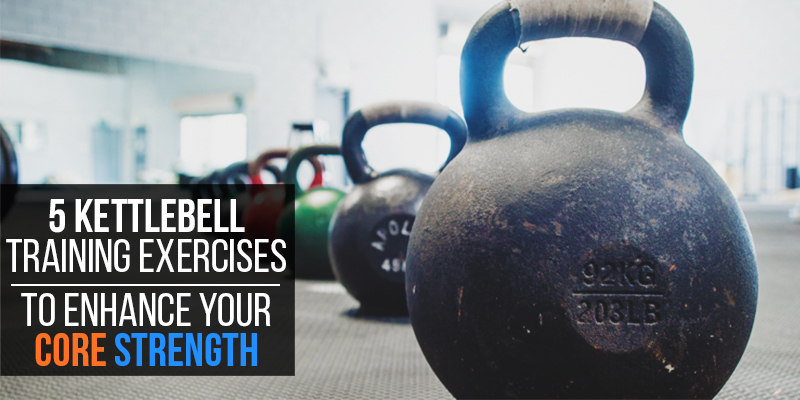 Blog 5 Kettlebell Training Exercises To Enhance Your Core Strength